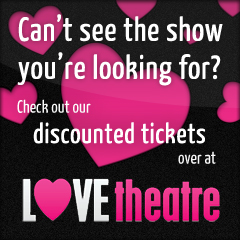 Can't find what you're looking for on Showpairs?  Check out our special offers on LOVEtheatre